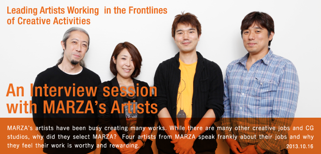 Leading Artists Working in the Frontlines of Creative Activities An Interview session with MARZA's Artists MARZA's artists have been busy creating many works. While there are many other creative jobs and CG studios, why did they select MARZA?  Four artists from MARZA speak frankly about their jobs and why they feel their work is worthy and rewarding. 2013.10.16